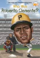 Who Was Roberto Clemente? ebook by James Buckley, Jr., Who HQ,...