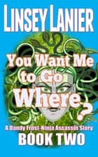 You Want Me to Go Where? - A Dandy Frost-Ninja Assassin Story, #2 ebook by Linsey Lanier