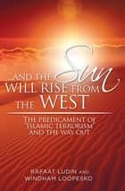". . . and the Sun Will Rise from the West - The Predicament of ""Islamic Terrorism"" and the Way Out ebook by Rafaat Ludin, Windham Loopesko"