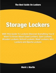 Storage Lockers - With This Guide To Lockers Discover Everything You'd Want To Know About Used Lockers, Gym Lockers, Wooden Lockers, School Lockers, Steel Lockers, Mini Lockers and Sports Lockers ebook by Mark Martin
