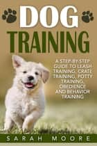 Dog Training: A Step-by-Step Guide to Leash Training, Crate Training, Potty Training, Obedience and Behavior Training eBook by Sarah Moore