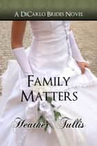 Family Matters (A DiCarlo Brides Novel - Book 4 ebook by Heather Tullis