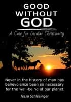 Good Without God: A Case for Secular Christianity ebook by Tessa Schlesinger