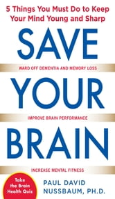 Save Your Brain: The 5 Things You Must Do to Keep Your Mind Young and Sharp ebook by Paul Nussbaum