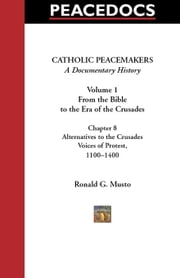 Catholic Peacemakers 1: 8. Alternatives to the Crusades: Voices of Protest, 1100-1400 ebook by Musto, Ronald G.