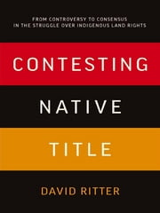 Contesting Native Title - From controversy to consensus in the struggle over Indigenous land rights ebook by David Ritter