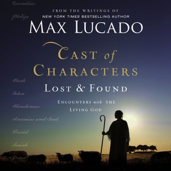 Cast of Characters: Lost and Found - Encounters with the Living God audiobook by Max Lucado