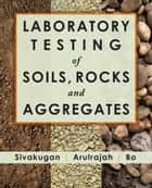 Laboratory Testing of Soils, Rocks, and Aggregates ebook by N. Sivakugan,A. Arulrajah,M.W. Bo