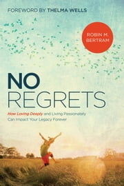 No Regrets - How Loving Deeply and Living Passionately Can Impact Your Legacy Forever ebook by Robin Bertram