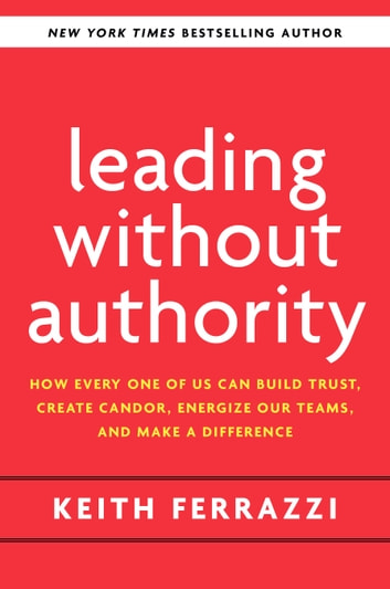 Leading Without Authority - How Every One of Us Can Build Trust, Create Candor, Energize Our Teams, and Make a Difference eBook by Keith Ferrazzi