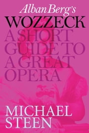 Alban Berg's Wozzeck: A Short Guide To A Great Opera ebook by Michael Steen