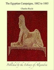 The Egyptian Campaigns, 1882 to 1885 ebook by Charles Royle