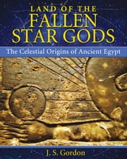 Land of the Fallen Star Gods - The Celestial Origins of Ancient Egypt ebook by J. S. Gordon
