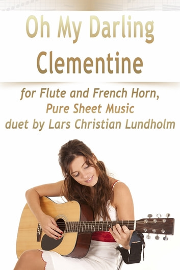 Oh My Darling Clementine for Flute and French Horn, Pure Sheet Music duet by Lars Christian Lundholm ebook by Lars Christian Lundholm