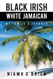 Black Irish White Jamaican - My Family's Journey ebook by Niamh O'Brien