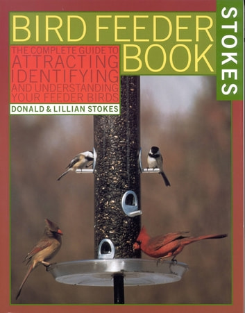 The Stokes Birdfeeder Book - An Easy Guide to Attracting, Identifying and Understanding Your Feeder Birds ebook by Donald Stokes,Lillian Stokes