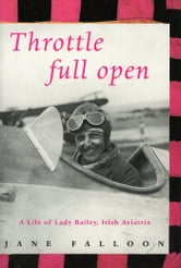 Throttle Full Open - A Life of Lady Bailey, Irish Aviatrix ebook by Jane Falloon