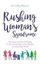 Rushing Woman's Syndrome - The Impact of a Never-ending To-do list and How to Stay Healthy in Today's Busy World ebook by Dr. Libby Weaver