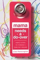 Mama Needs a Do-Over - Simple Steps to Turning a Hard Day Around ebook by Lisa Pennington