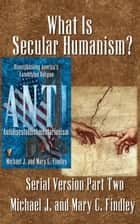 What Is Secular Humanism? - Serial Antidisestablishmentarianism, #2 ebook by Michael J. Findley, Mary C. Findley