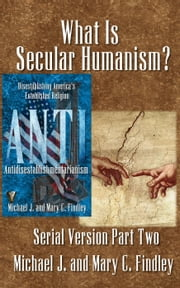 What Is Secular Humanism? - Serial Antidisestablishmentarianism, #2 ebook by Michael J. Findley,Mary C. Findley