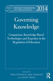 World Yearbook of Education 2014 - Governing Knowledge: Comparison, Knowledge-Based Technologies and Expertise in the Regulation of Education ebook by Tara Fenwick,Eric Mangez,Jenny Ozga