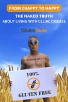 From Crappy to Happy: The Naked Truth About Living with Celiac Disease ebook by Gluten Dude