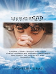 So You Want God to Do Something for You? - A practical guide for Christians going through trials and the reasons why and how to cooperate with Jesus to get to your expected end which is the will of God. ebook by Takwirira Israel