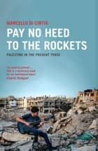 Pay No Heed to the Rockets - Palestine in the Present Tense ebook by Marcello Di Cintio