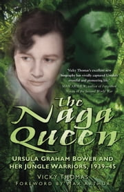 The Naga Queen - Ursula Graham Bower and her Jungle Warriors 1939-45 ebook by Vicky Thomas