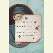 I Shall Be Near to You - A Novel audiobook by Erin Lindsay McCabe