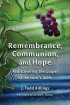 Remembrance, Communion, and Hope - Rediscovering the Gospel at the Lord's Table ebook by J. Todd Billings, Gerald L. Sittser