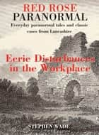 Red Rose Paranormal - Everyday paranormal tales and classic cases from Lancashire - Eerie Disturbances in the Workplace ebook by Stephen Wade