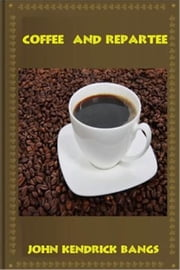 Coffee and Repartee ebook by John Kendrick Bangs