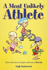A Most Unlikely Athlete - Short Stories to Inspire, Amuse and Mortify ebook by Leigh Underwood