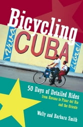 Bicycling Cuba: 50 Days of Detailed Rides from Havana to El Oriente ebook by Wally Smith,Barbara Smith