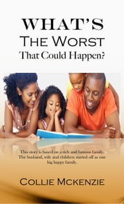 What's The Worst That could happen? - This story is based on a rich and famous family. The husband, wife and children started off as one big happy family. ebook by Collie Mckenzie
