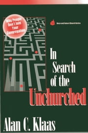 In Search of the Unchurched - Why People Don't Join Your Congregation ebook by Alan  C. Klaas
