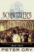 Schnitzler's Century: The Making of Middle-Class Culture 1815-1914 ebook by Peter Gay