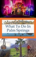 What To Do In Palm Springs ebook by Richard Hauser