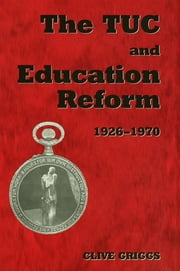 The TUC and Education Reform, 1926-1970 ebook by Dr Clive Griggs,Clive Griggs