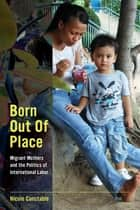 Born Out of Place - Migrant Mothers and the Politics of International Labor ebook by Nicole Constable