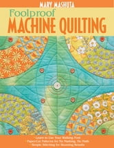 Foolproof Machine Quilting - Learn to Use Your Walking Foot - Paper-Cut Patterns for No Marking, No Math - Simple Stitching for Stunning Results ebook by Mary Mashuta