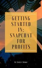 Getting Started in: Snapchat for Profits eBook by Jenice Adams