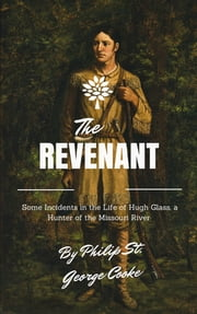 The Revenant - Some Incidents in the Life of Hugh Glass, a Hunter of the Missouri River ebook by Philip St. George Cooke