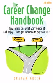 The Career Change Handbook (4th Edition) - How to find out what you're good at and enjoy - then get someone to pay you for it ebook by Graham Green
