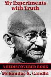 My Experiments with Truth (Rediscovered Books) - With linked Table of Contents ebook by Mohandas Karamchand Gandhi