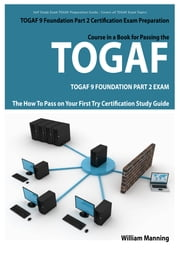 TOGAF 9 Foundation Part 2 Exam Preparation Course in a Book for Passing the TOGAF 9 Foundation Part 2 Certified Exam - The How To Pass on Your First Try Certification Study Guide ebook by William Manning
