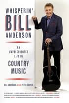 Whisperin' Bill Anderson - An Unprecedented Life in Country Music ebook by Bill Anderson, Peter Cooper