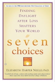 Seven Choices - Finding Daylight after Loss Shatters Your World ebook by Elizabeth Harper Neeld